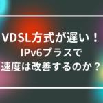 vdsl方式が遅い!ipv6プラスで速度は改善するのか徹底解説!