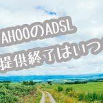 【2020年最新】Yahoo ADSL提供終了はいつ?一部地域と終了スケジュールまとめ