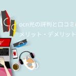 【最新】OCN光の評判と口コミはどう?メリットデメリット全解説!